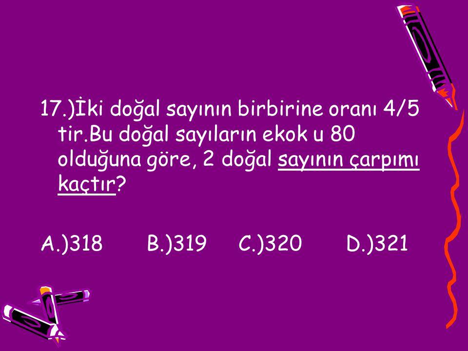 17.)İki doğal sayının birbirine oranı 4/5 tir.Bu doğal sayıların ekok u 80 olduğuna göre, 2 doğal sayının çarpımı kaçtır? A.)318 B.)319 C.)320 D.)321