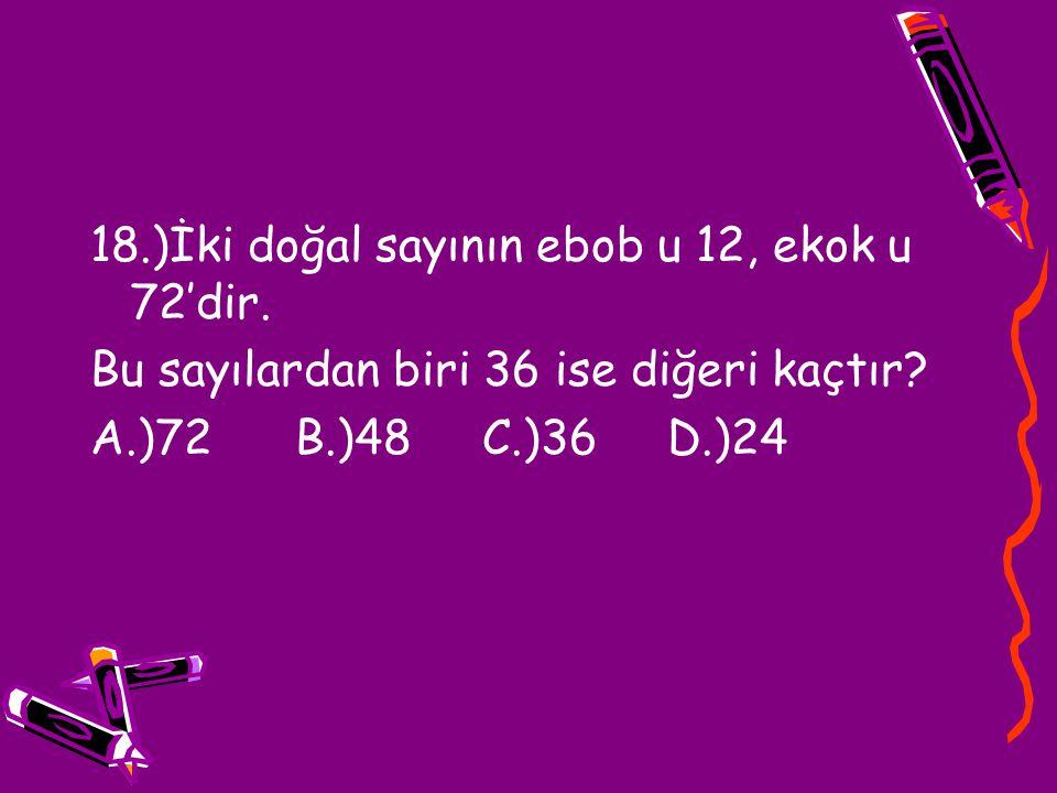 18.)İki doğal sayının ebob u 12, ekok u 72'dir. Bu sayılardan biri 36 ise diğeri kaçtır? A.)72 B.)48 C.)36 D.)24