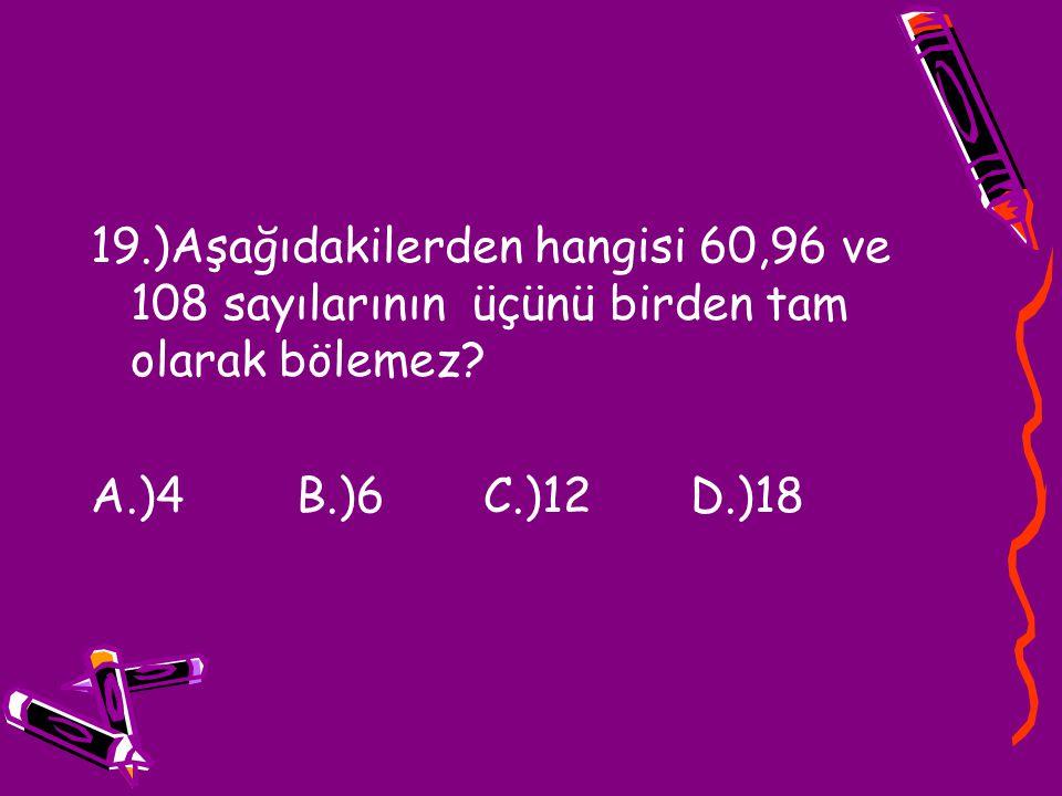19.)Aşağıdakilerden hangisi 60,96 ve 108 sayılarının üçünü birden tam olarak bölemez? A.)4 B.)6 C.)12 D.)18
