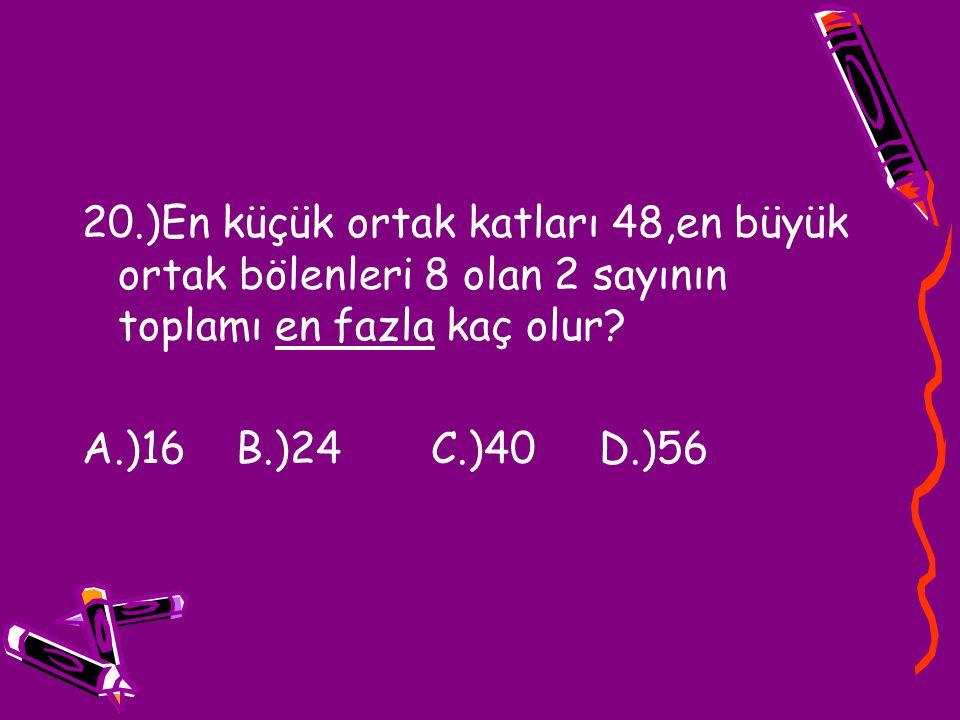 20.)En küçük ortak katları 48,en büyük ortak bölenleri 8 olan 2 sayının toplamı en fazla kaç olur? A.)16 B.)24 C.)40 D.)56