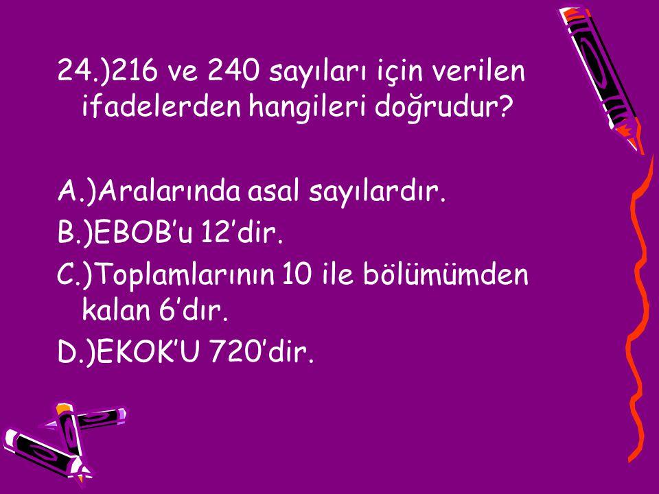 24.)216 ve 240 sayıları için verilen ifadelerden hangileri doğrudur? A.)Aralarında asal sayılardır. B.)EBOB'u 12'dir. C.)Toplamlarının 10 ile bölümümd