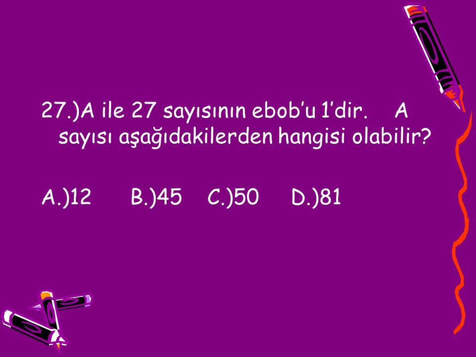 27.)A ile 27 sayısının ebob'u 1'dir. A sayısı aşağıdakilerden hangisi olabilir? A.)12 B.)45 C.)50 D.)81