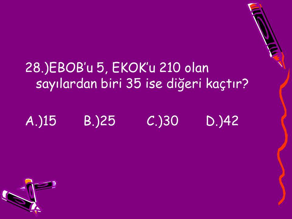 28.)EBOB'u 5, EKOK'u 210 olan sayılardan biri 35 ise diğeri kaçtır? A.)15 B.)25 C.)30 D.)42