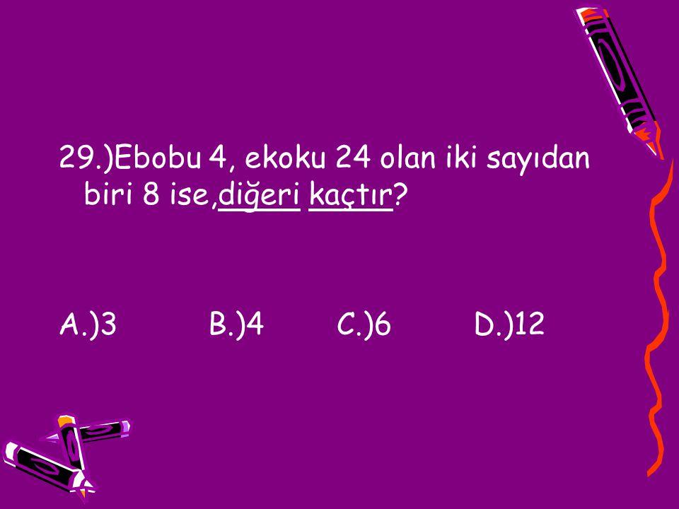 29.)Ebobu 4, ekoku 24 olan iki sayıdan biri 8 ise,diğeri kaçtır? A.)3 B.)4 C.)6 D.)12
