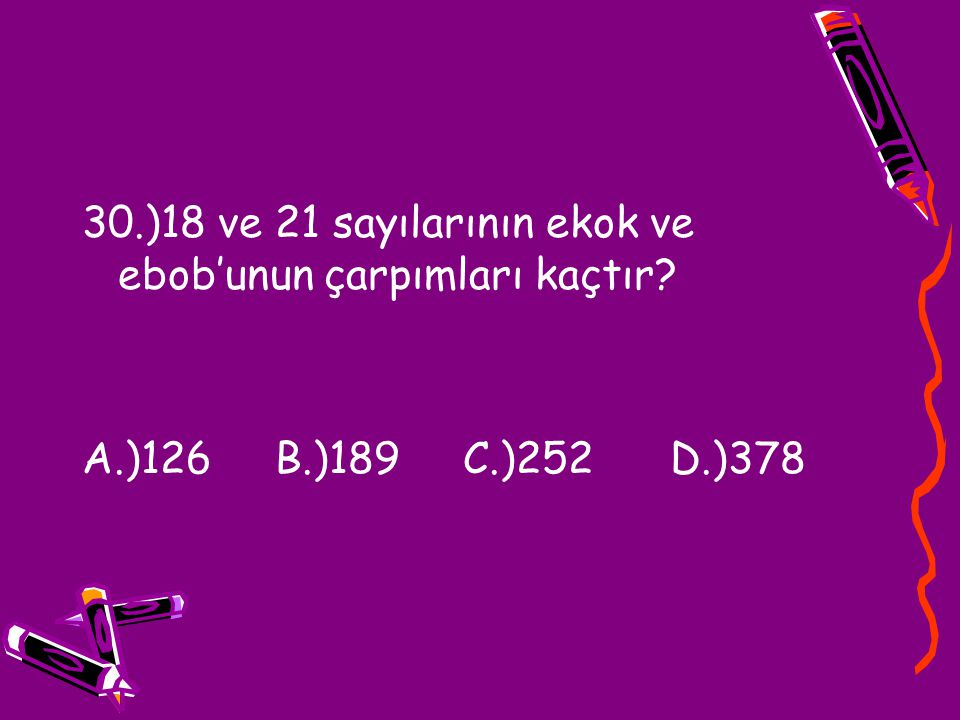 30.)18 ve 21 sayılarının ekok ve ebob'unun çarpımları kaçtır? A.)126 B.)189 C.)252 D.)378