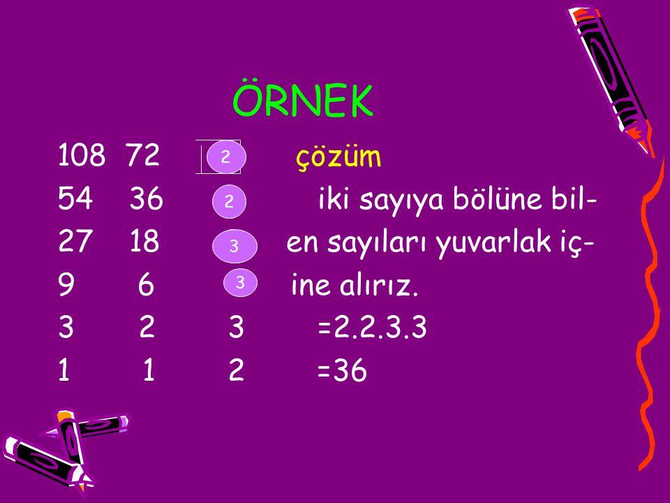 ÖRNEK 108 72 2 çözüm 54 36 2 iki sayıya bölüne bil- 27 18 3 en sayıları yuvarlak iç- 9 6 3 ine alırız. 3 2 3 =2.2.3.3 1 1 2 =36 2 2 3 3