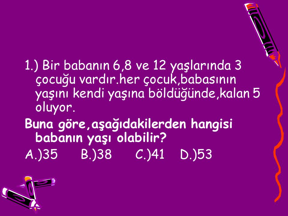 1.) Bir babanın 6,8 ve 12 yaşlarında 3 çocuğu vardır.her çocuk,babasının yaşını kendi yaşına böldüğünde,kalan 5 oluyor. Buna göre,aşağıdakilerden hang