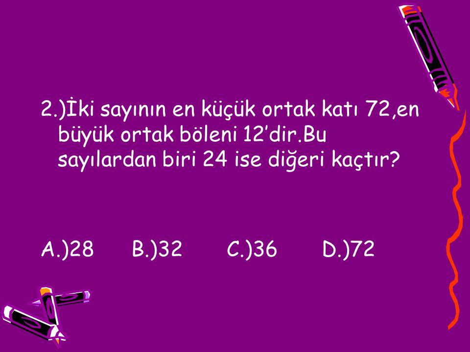 2.)İki sayının en küçük ortak katı 72,en büyük ortak böleni 12'dir.Bu sayılardan biri 24 ise diğeri kaçtır? A.)28 B.)32 C.)36 D.)72