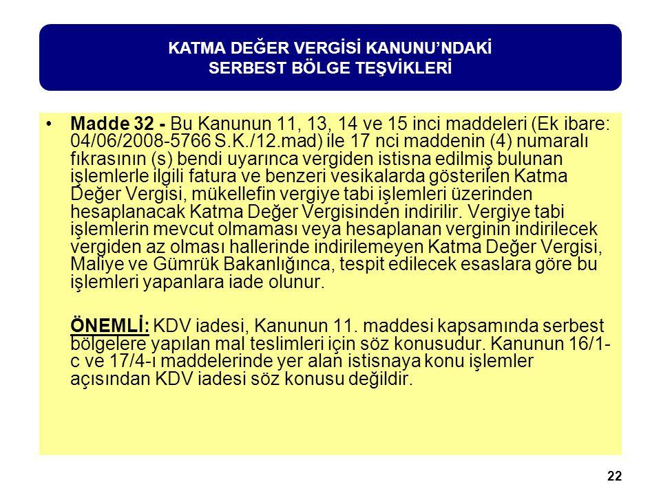 22 Madde 32 - Bu Kanunun 11, 13, 14 ve 15 inci maddeleri (Ek ibare: 04/06/2008-5766 S.K./12.mad) ile 17 nci maddenin (4) numaralı fıkrasının (s) bendi uyarınca vergiden istisna edilmiş bulunan işlemlerle ilgili fatura ve benzeri vesikalarda gösterilen Katma Değer Vergisi, mükellefin vergiye tabi işlemleri üzerinden hesaplanacak Katma Değer Vergisinden indirilir.