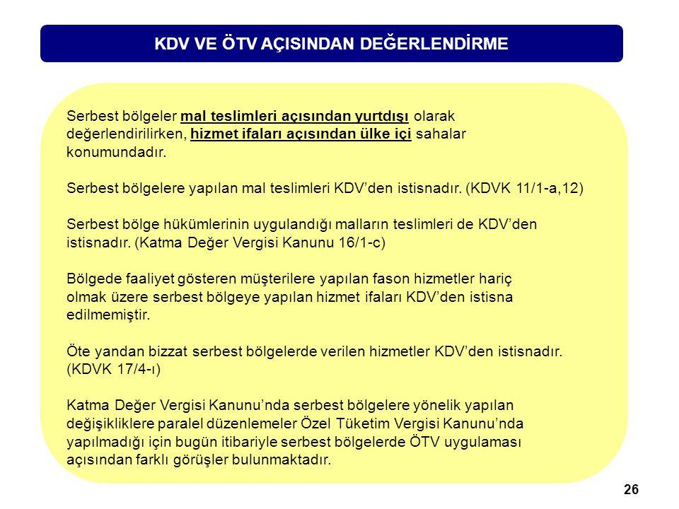 26 KDV VE ÖTV AÇISINDAN DEĞERLENDİRME Serbest bölgeler mal teslimleri açısından yurtdışı olarak değerlendirilirken, hizmet ifaları açısından ülke içi sahalar konumundadır.