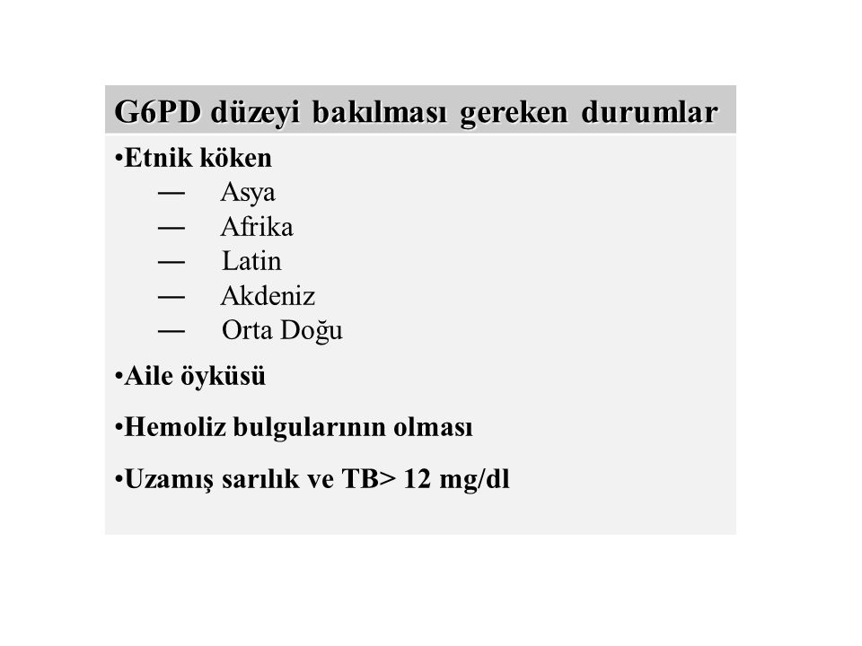 G6PD düzeyi bakılması gereken durumlar Etnik köken ― Asya ― Afrika ― Latin ― Akdeniz ― Orta Doğu Aile öyküsü Hemoliz bulgularının olması Uzamış sarılık ve TB> 12 mg/dl