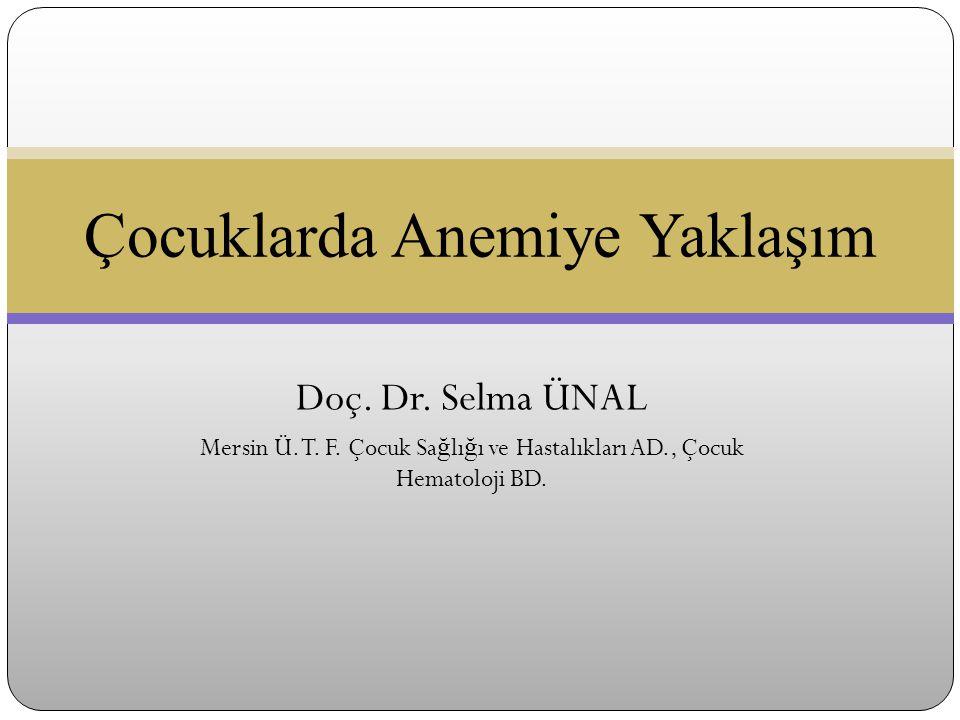 Doç. Dr. Selma ÜNAL Mersin Ü. T. F. Çocuk Sa ğ lı ğ ı ve Hastalıkları AD., Çocuk Hematoloji BD. Çocuklarda Anemiye Yaklaşım