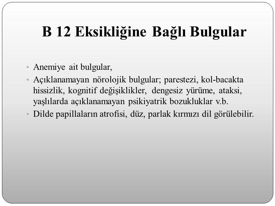 B 12 Eksikliğine Bağlı Bulgular Anemiye ait bulgular, Açıklanamayan nörolojik bulgular; parestezi, kol-bacakta hissizlik, kognitif değişiklikler, deng