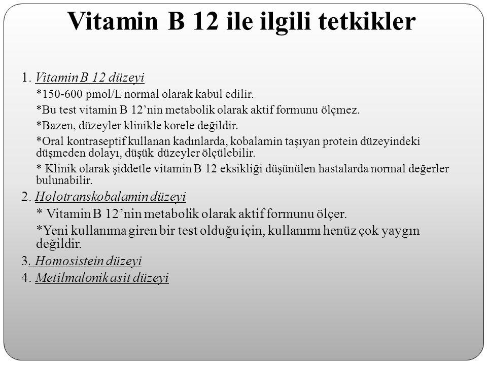 Vitamin B 12 ile ilgili tetkikler 1. Vitamin B 12 düzeyi *150-600 pmol/L normal olarak kabul edilir. *Bu test vitamin B 12'nin metabolik olarak aktif