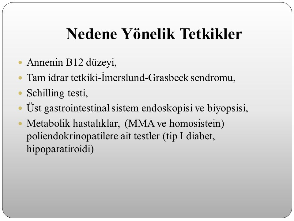 Nedene Yönelik Tetkikler Annenin B12 düzeyi, Tam idrar tetkiki-İmerslund-Grasbeck sendromu, Schilling testi, Üst gastrointestinal sistem endoskopisi v