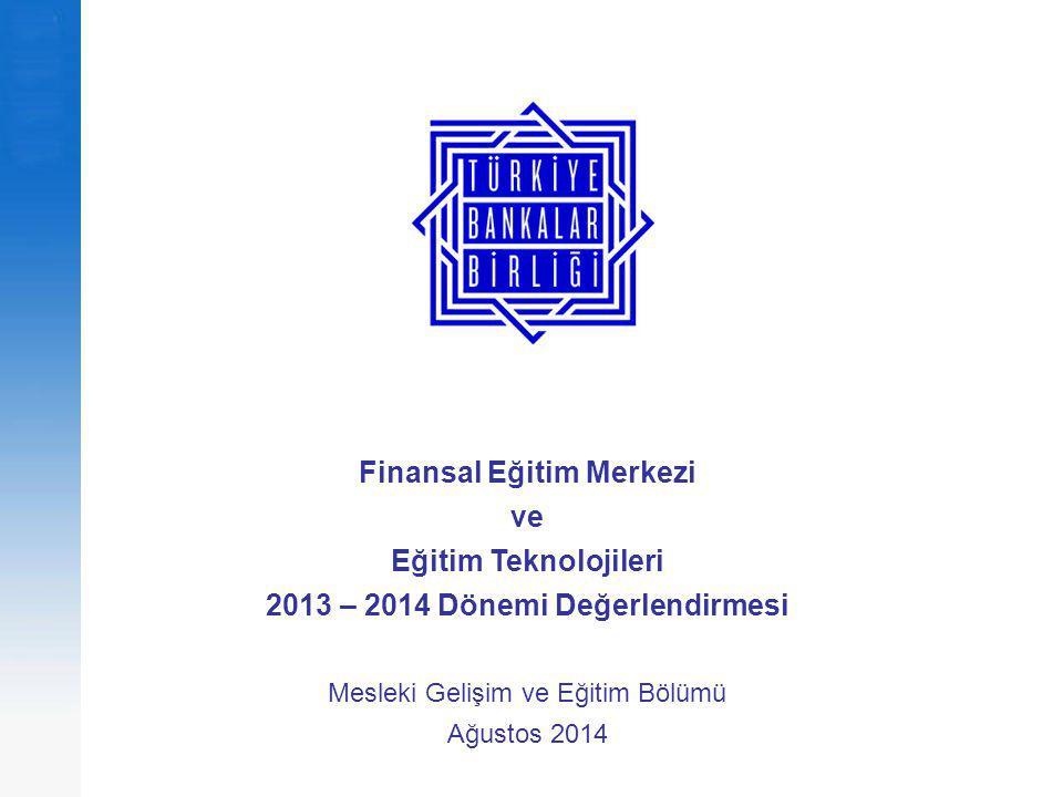 Finansal Eğitim Merkezi ve Eğitim Teknolojileri 2013 – 2014 Dönemi Değerlendirmesi Mesleki Gelişim ve Eğitim Bölümü Ağustos 2014