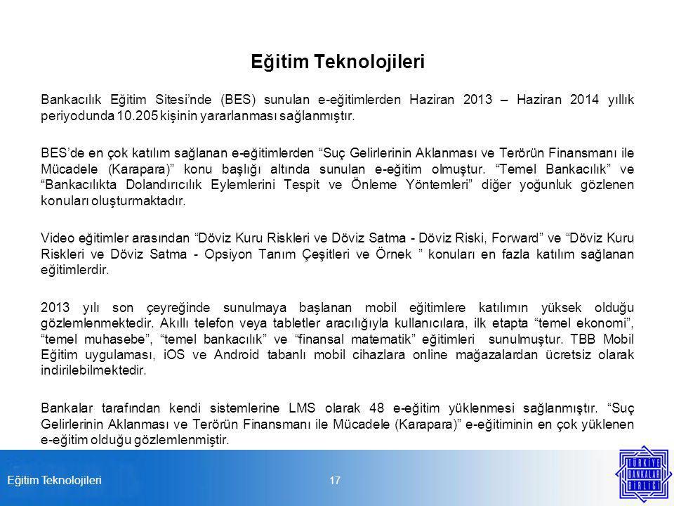 Eğitim Teknolojileri 17 Eğitim Teknolojileri Bankacılık Eğitim Sitesi'nde (BES) sunulan e-eğitimlerden Haziran 2013 – Haziran 2014 yıllık periyodunda 10.205 kişinin yararlanması sağlanmıştır.
