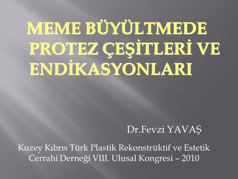 MEME BÜYÜLTMEDE PROTEZ ÇEŞİTLERİ VE ENDİKASYONLARI MEME BÜYÜLTMEDE PROTEZ ÇEŞİTLERİ VE ENDİKASYONLARI Dr.Fevzi YAVAŞ Kuzey Kıbrıs Türk Plastik Rekonstrüktif ve Estetik Cerrahi Derneği VIII.