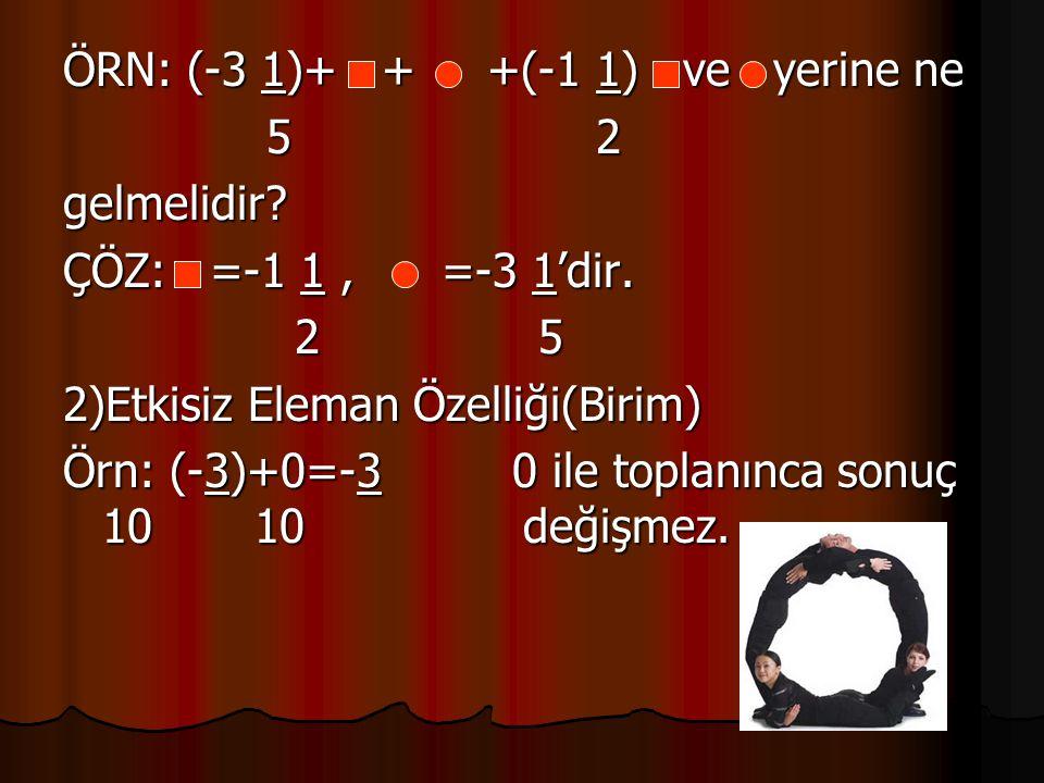 ÖRN: (-3 1)+ + +(-1 1) ve yerine ne 5 2 5 2gelmelidir? ÇÖZ: =-1 1, =-3 1'dir. 2 5 2 5 2)Etkisiz Eleman Özelliği(Birim) Örn: (-3)+0=-3 0 ile toplanınca
