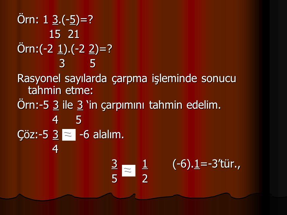 Örn: 1 3.(-5)=? 15 21 15 21 Örn:(-2 1).(-2 2)=? 3 5 3 5 Rasyonel sayılarda çarpma işleminde sonucu tahmin etme: Örn:-5 3 ile 3 'in çarpımını tahmin ed