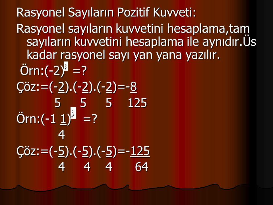Rasyonel Sayıların Pozitif Kuvveti: Rasyonel sayıların kuvvetini hesaplama,tam sayıların kuvvetini hesaplama ile aynıdır.Üs kadar rasyonel sayı yan ya