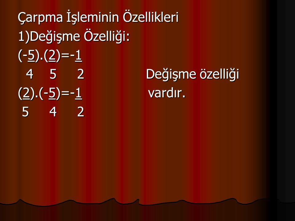 Çarpma İşleminin Özellikleri 1)Değişme Özelliği: (-5).(2)=-1 4 5 2 Değişme özelliği 4 5 2 Değişme özelliği (2).(-5)=-1 vardır. 5 4 2 5 4 2