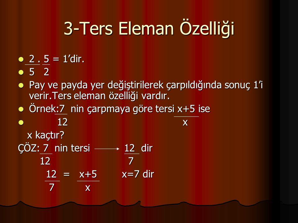 3-Ters Eleman Özelliği 2. 5 = 1'dir. 2. 5 = 1'dir. 5 2 5 2 Pay ve payda yer değiştirilerek çarpıldığında sonuç 1'i verir.Ters eleman özelliği vardır.