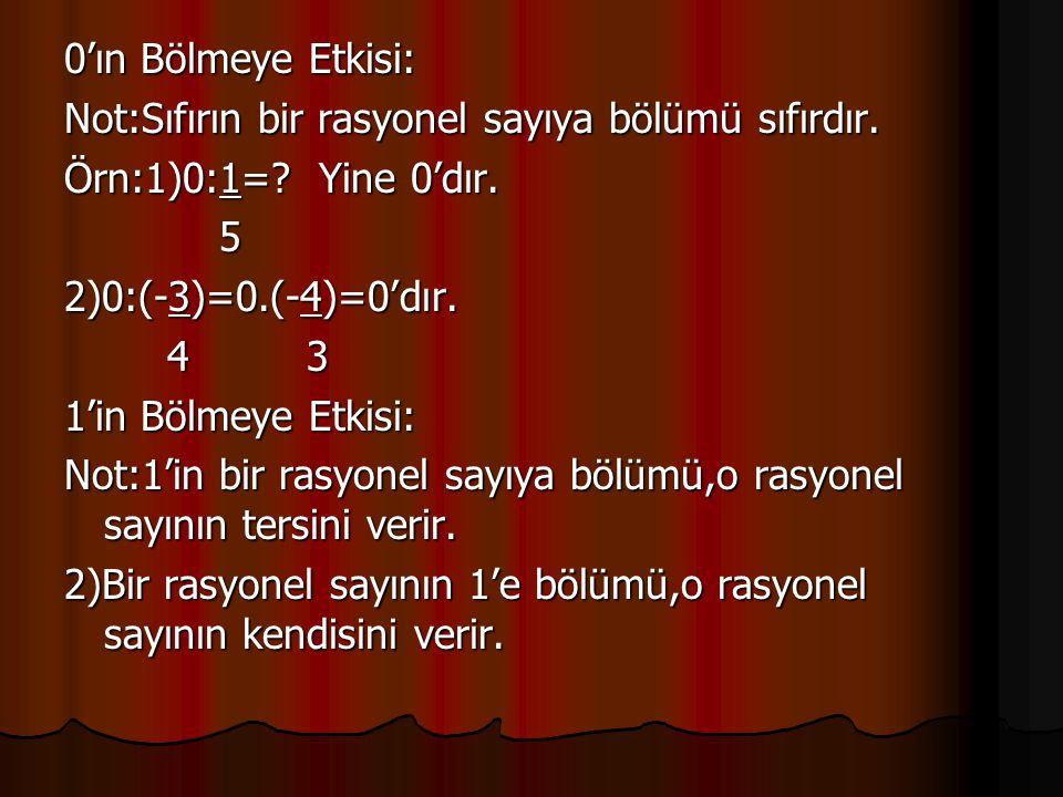 0'ın Bölmeye Etkisi: Not:Sıfırın bir rasyonel sayıya bölümü sıfırdır. Örn:1)0:1=? Yine 0'dır. 5 2)0:(-3)=0.(-4)=0'dır. 4 3 4 3 1'in Bölmeye Etkisi: No