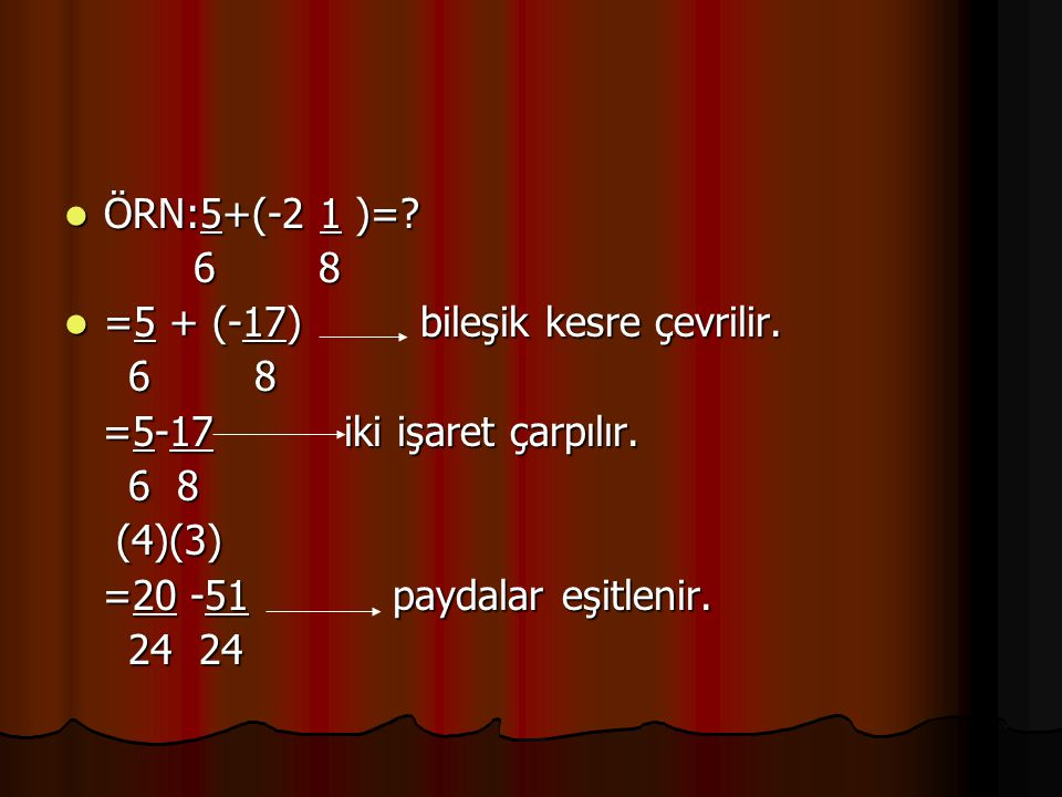 ÖRN:5+(-2 1 )=? ÖRN:5+(-2 1 )=? 6 8 6 8 =5 + (-17) bileşik kesre çevrilir. =5 + (-17) bileşik kesre çevrilir. 6 8 6 8 =5-17 iki işaret çarpılır. =5-17