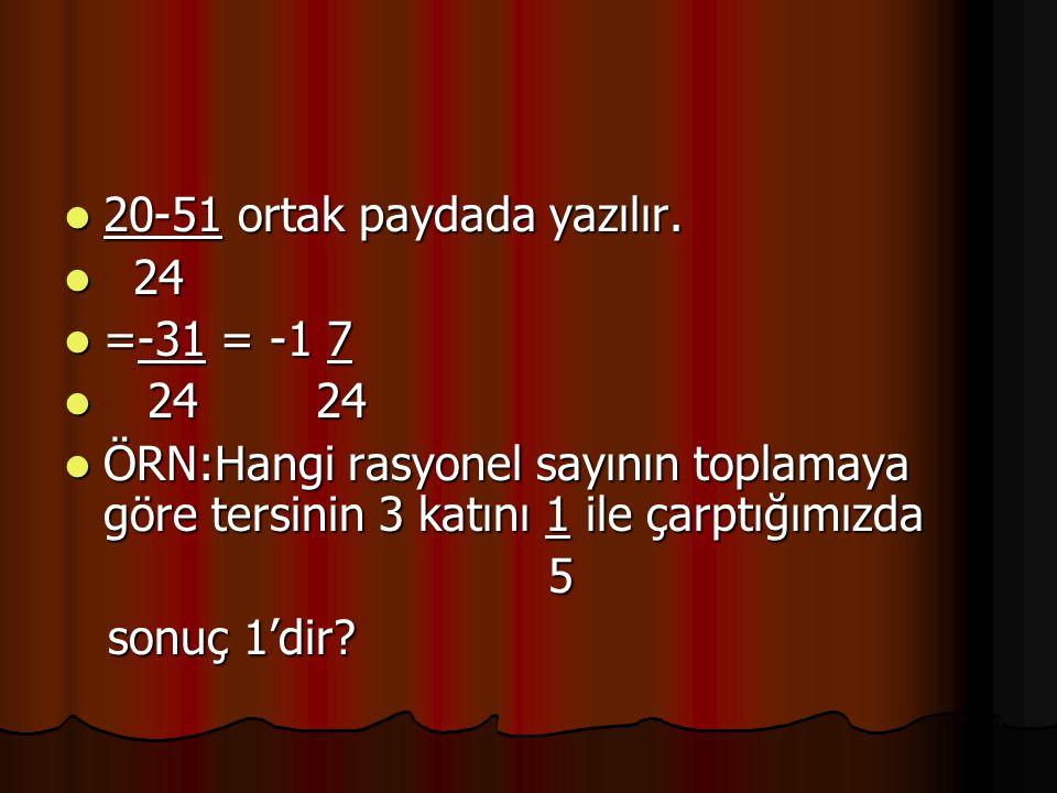 20-51 ortak paydada yazılır. 20-51 ortak paydada yazılır. 24 24 =-31 = -1 7 =-31 = -1 7 24 24 24 24 ÖRN:Hangi rasyonel sayının toplamaya göre tersinin
