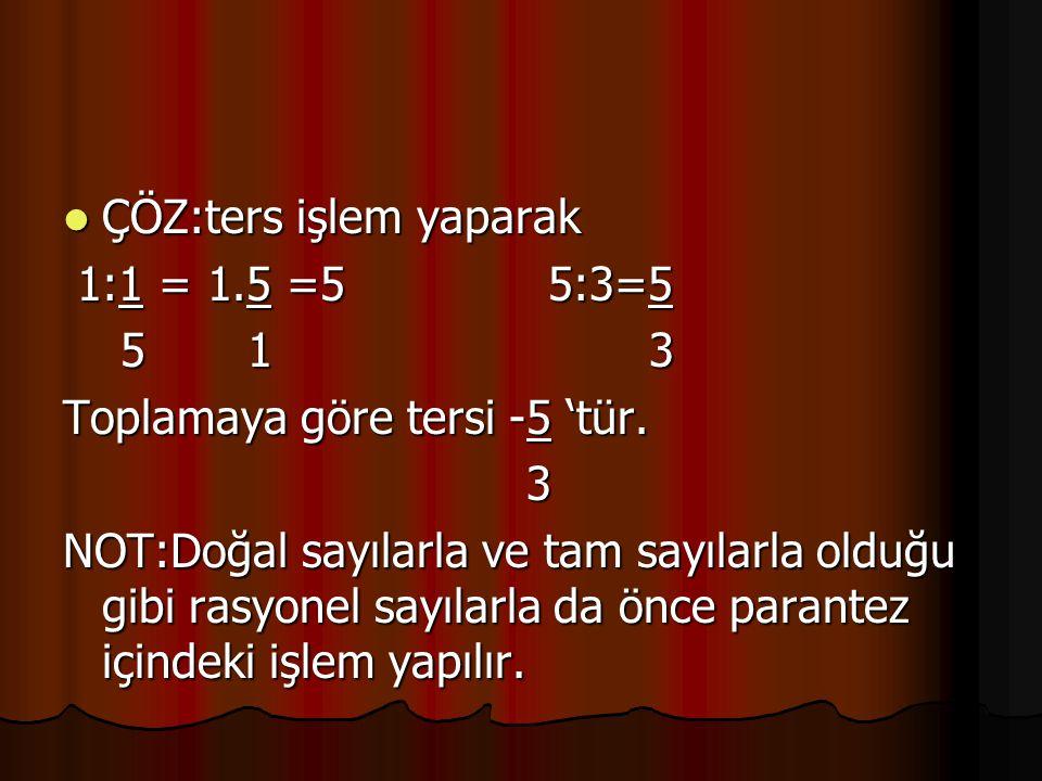 ÇÖZ:ters işlem yaparak ÇÖZ:ters işlem yaparak 1:1 = 1.5 =5 5:3=5 1:1 = 1.5 =5 5:3=5 5 1 3 5 1 3 Toplamaya göre tersi -5 'tür. 3 NOT:Doğal sayılarla ve