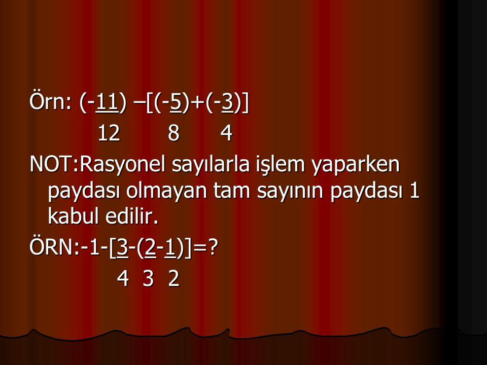 Örn: (-11) –[(-5)+(-3)] 12 8 4 12 8 4 NOT:Rasyonel sayılarla işlem yaparken paydası olmayan tam sayının paydası 1 kabul edilir. ÖRN:-1-[3-(2-1)]=? 4 3