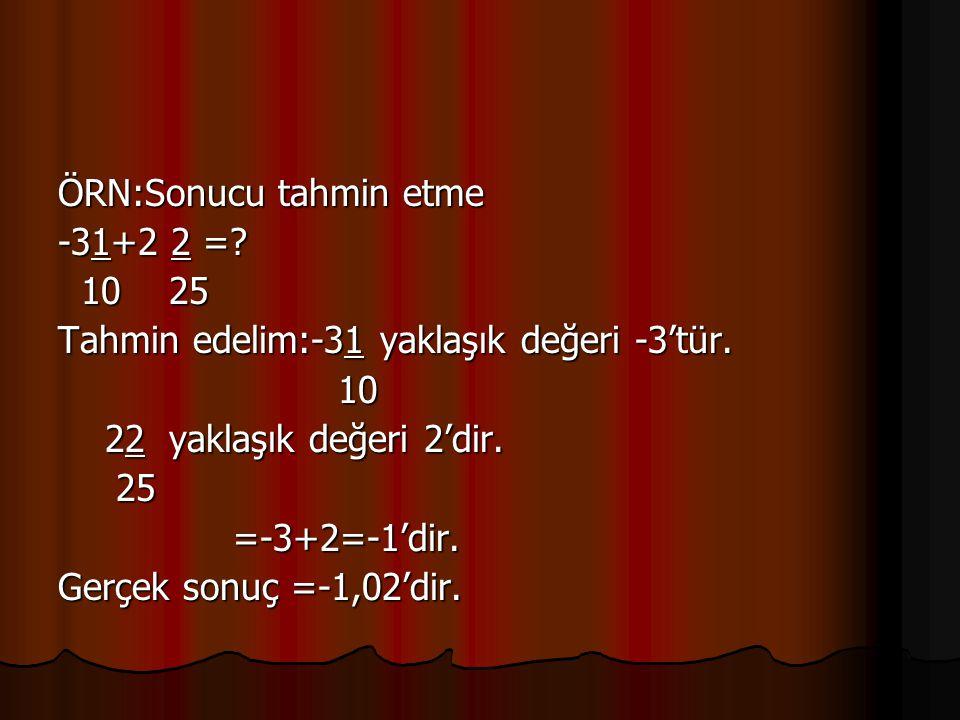 ÖRN:Sonucu tahmin etme -31+2 2 =? 10 25 10 25 Tahmin edelim:-31 yaklaşık değeri -3'tür. 10 10 22 yaklaşık değeri 2'dir. 22 yaklaşık değeri 2'dir. 25 2