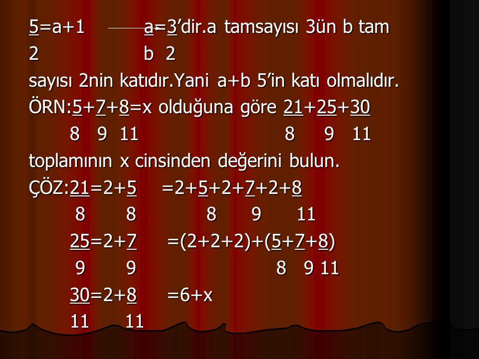 5=a+1 a=3'dir.a tamsayısı 3ün b tam 2 b 2 sayısı 2nin katıdır.Yani a+b 5'in katı olmalıdır. ÖRN:5+7+8=x olduğuna göre 21+25+30 8 9 11 8 9 11 8 9 11 8