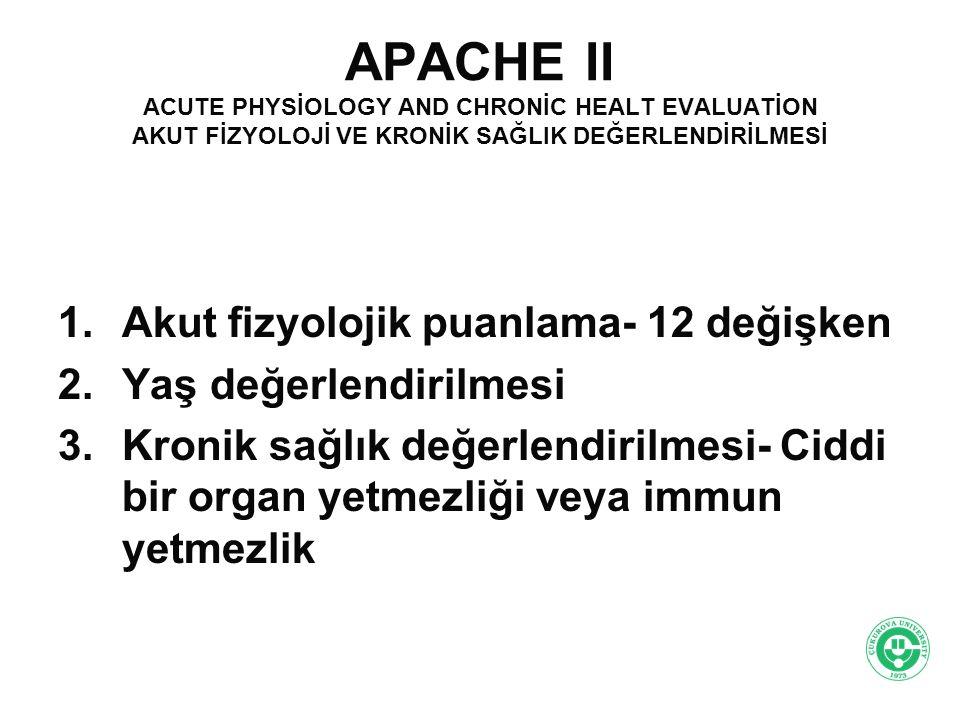 APACHE II ACUTE PHYSİOLOGY AND CHRONİC HEALT EVALUATİON AKUT FİZYOLOJİ VE KRONİK SAĞLIK DEĞERLENDİRİLMESİ 1.Akut fizyolojik puanlama- 12 değişken 2.Ya