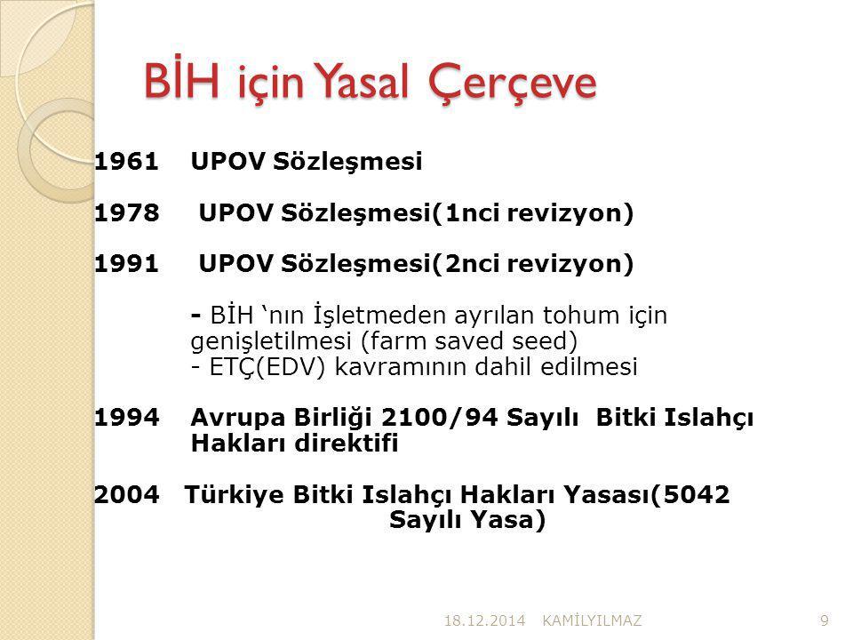 B İ H için Yasal Çerçeve 18.12.2014KAMİLYILMAZ9 1961UPOV Sözleşmesi 1978 UPOV Sözleşmesi(1nci revizyon) 1991 UPOV Sözleşmesi(2nci revizyon) - BİH 'nın İşletmeden ayrılan tohum için genişletilmesi (farm saved seed) - ETÇ(EDV) kavramının dahil edilmesi 1994Avrupa Birliği 2100/94 Sayılı Bitki Islahçı Hakları direktifi 2004 Türkiye Bitki Islahçı Hakları Yasası(5042 Sayılı Yasa)