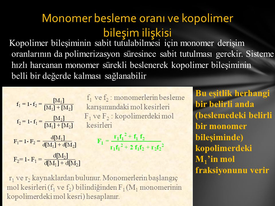 Monomer besleme oranı ve kopolimer bileşim ilişkisi f 1 ve f 2 : monomerlerin besleme karışımındaki mol kesirleri F 1 ve F 2 : kopolimerdeki mol kesirleri r 1 ve r 2 kaynaklardan bulunur.