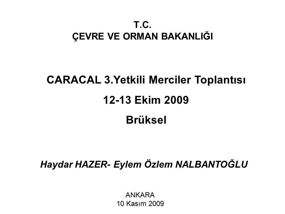 T.C. ÇEVRE VE ORMAN BAKANLIĞI ANKARA 10 Kasım 2009 CARACAL 3.Yetkili Merciler Toplantısı 12-13 Ekim 2009 Brüksel Haydar HAZER- Eylem Özlem NALBANTOĞLU