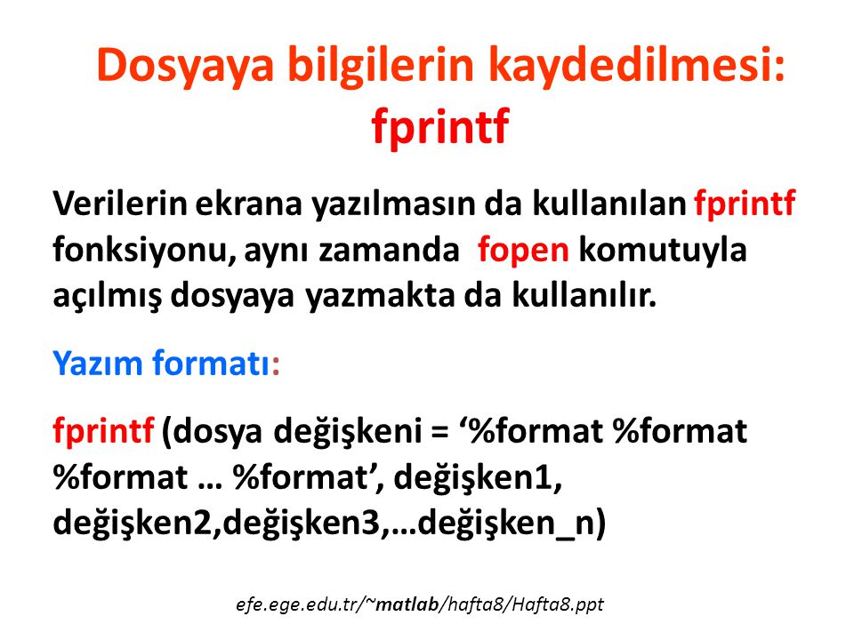 M=[1 2 3 4]; a=fopen( veri.dat , w ); fprintf (a, %d %d %d %d ,M); fclose(a); M=[1 2 3 4]; a=fopen( veri.dat , w ); for i=1:4 fprintf(a, %d ,M(i)); end fclose(a); efe.ege.edu.tr/~matlab/hafta8/Hafta8.ppt