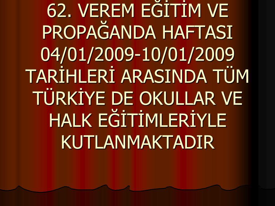 62. VEREM EĞİTİM VE PROPAĞANDA HAFTASI 04/01/2009-10/01/2009 TARİHLERİ ARASINDA TÜM TÜRKİYE DE OKULLAR VE HALK EĞİTİMLERİYLE KUTLANMAKTADIR