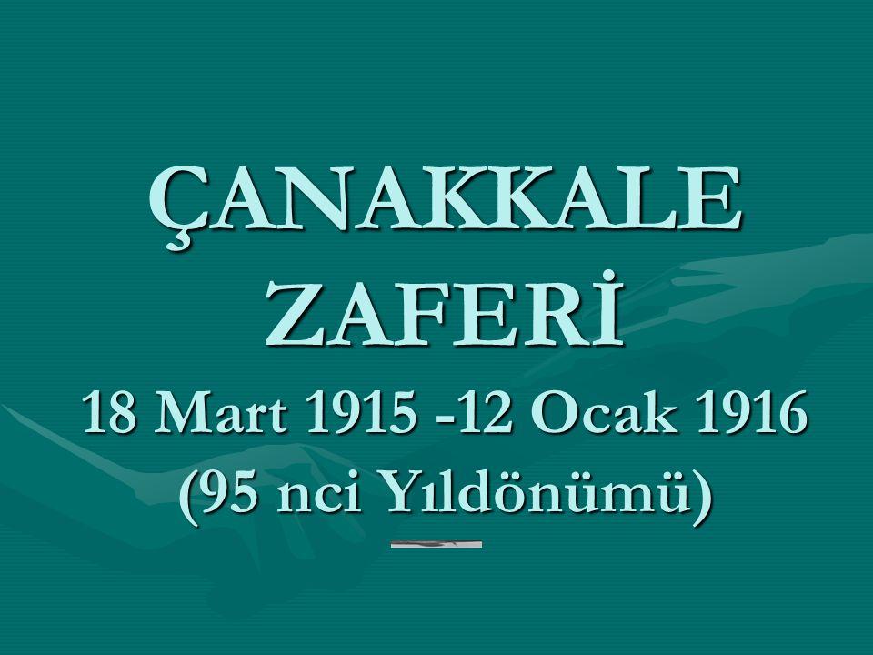 ÇANAKKALE ZAFERİ 18 Mart 1915 -12 Ocak 1916 (95 nci Yıldönümü)