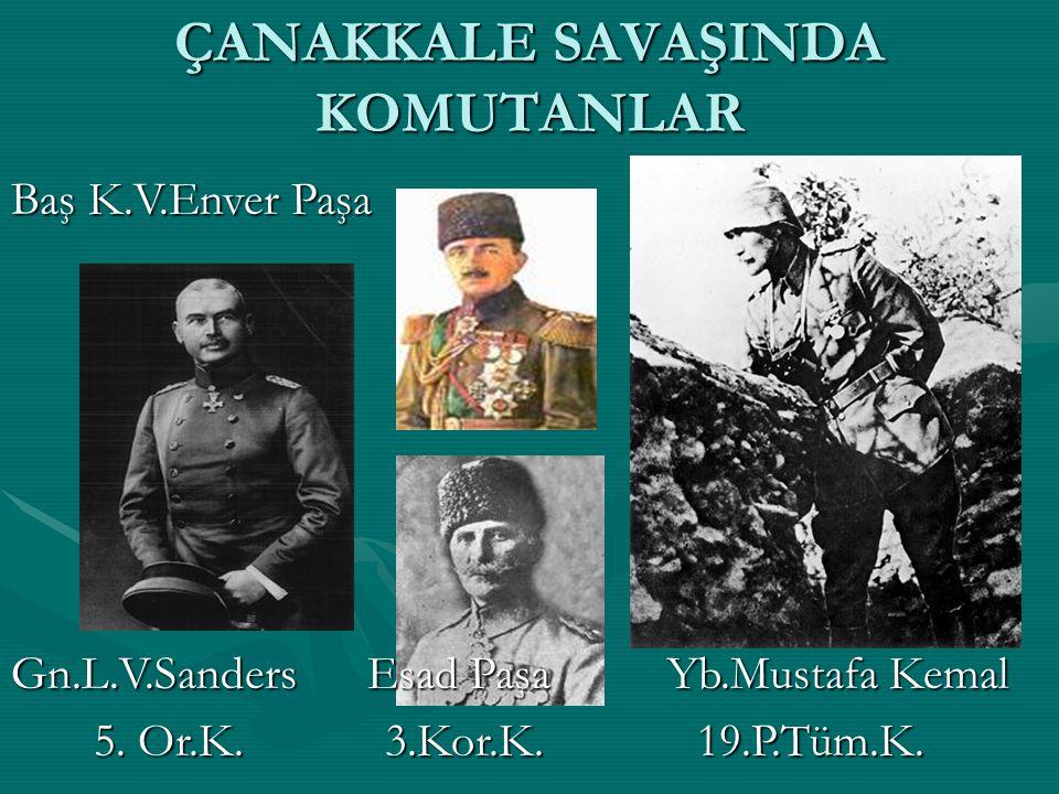 ÇANAKKALE SAVAŞINDA KOMUTANLAR Baş K.V.Enver Paşa Gn.L.V.Sanders Esad Paşa Yb.Mustafa Kemal 5. Or.K. 3.Kor.K. 19.P.Tüm.K. 5. Or.K. 3.Kor.K. 19.P.Tüm.K