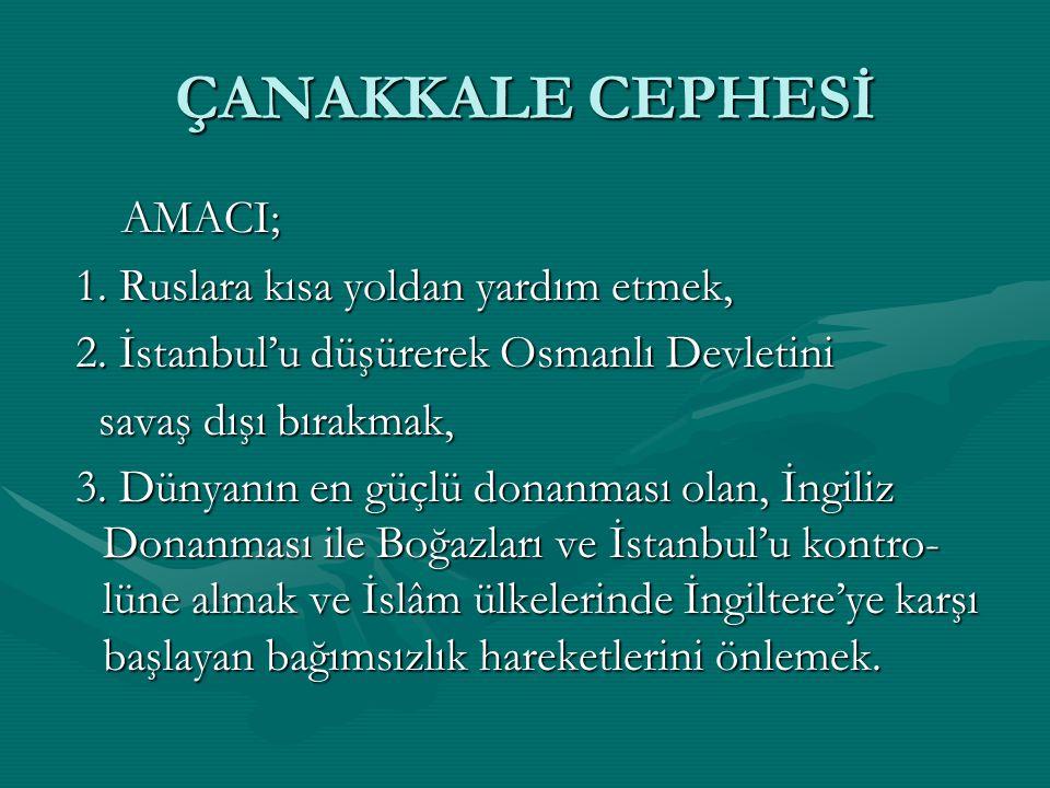 ÇANAKKALE CEPHESİ AMACI; AMACI; 1. Ruslara kısa yoldan yardım etmek, 1. Ruslara kısa yoldan yardım etmek, 2. İstanbul'u düşürerek Osmanlı Devletini 2.