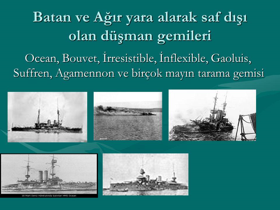 Batan ve Ağır yara alarak saf dışı olan düşman gemileri Ocean, Bouvet, İrresistible, İnflexible, Gaoluis, Suffren, Agamennon ve birçok mayın tarama ge