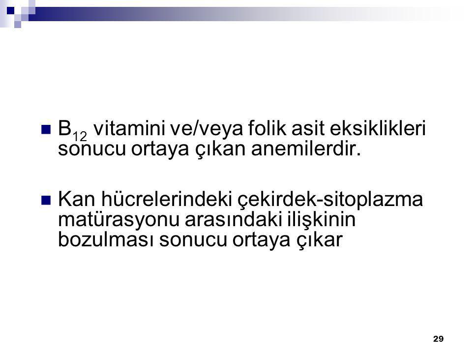 29 B 12 vitamini ve/veya folik asit eksiklikleri sonucu ortaya çıkan anemilerdir. Kan hücrelerindeki çekirdek-sitoplazma matürasyonu arasındaki ilişki