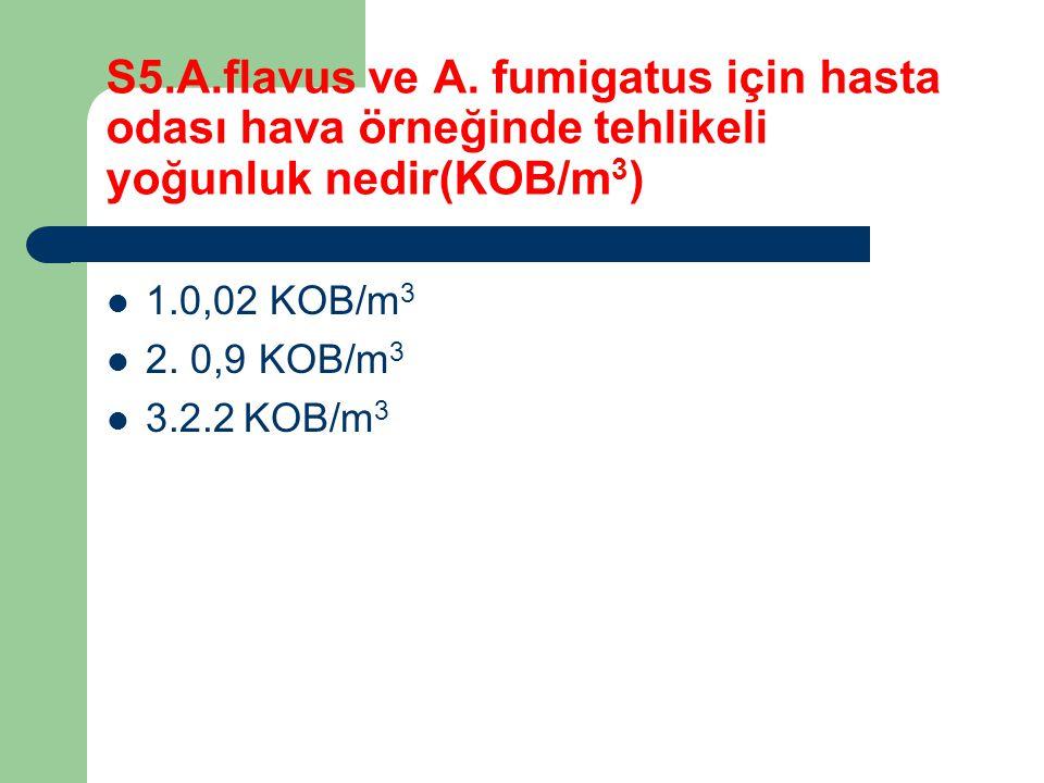 S5.A.flavus ve A. fumigatus için hasta odası hava örneğinde tehlikeli yoğunluk nedir(KOB/m 3 ) 1.0,02 KOB/m 3 2. 0,9 KOB/m 3 3.2.2 KOB/m 3