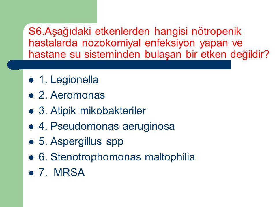 S6.Aşağıdaki etkenlerden hangisi nötropenik hastalarda nozokomiyal enfeksiyon yapan ve hastane su sisteminden bulaşan bir etken değildir? 1. Legionell