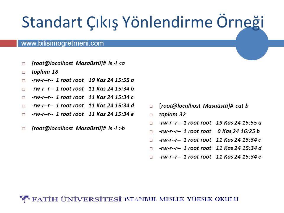 BİLG 223 www.bilisimogretmeni.com Standart Çıkış Yönlendirme Örneği  [root@localhost Masaüstü]# ls -l <a  toplam 18  -rw-r--r-- 1 root root 19 Kas