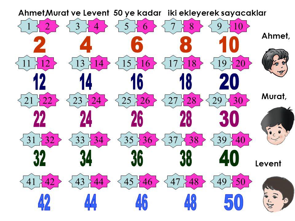Ahmet, Ahmet, Murat ve Murat, Levent Levent 50 ye kadar iki ekleyerek sayacaklar 1 246810 1214161820 2224262830 3234363840 4244464850 3579 1113151719