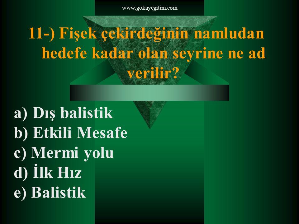www.gokayegitim.com 11-) Fişek çekirdeğinin namludan hedefe kadar olan seyrine ne ad verilir.